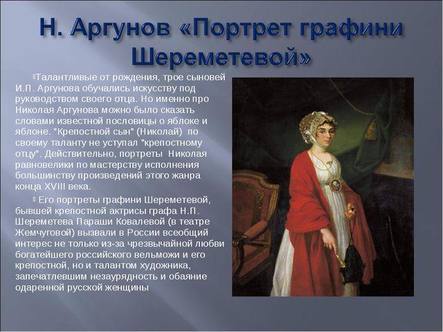 Талантливые от рождения, трое сыновей И.П. Аргунова обучались искусству под р...