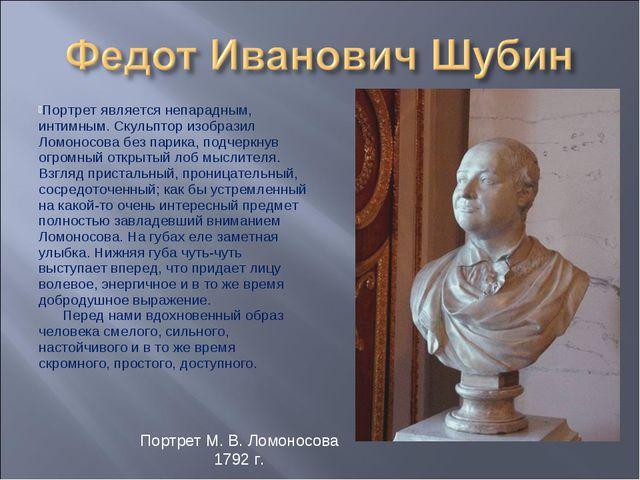 Портрет является непарадным, интимным. Скульптор изобразил Ломоносова без пар...