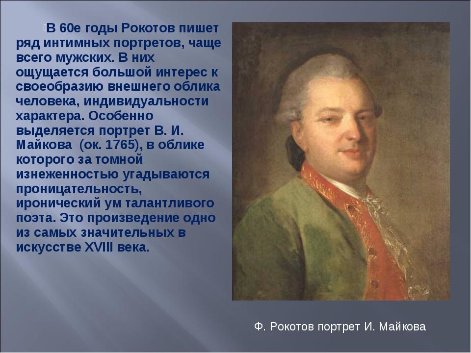 В 60е годы Рокотов пишет ряд интимных портретов, чаще всего мужских. В них ощ...