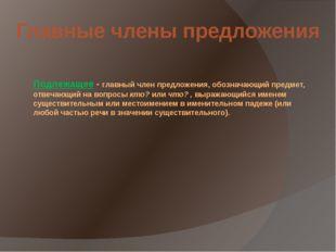 Подлежащее - главный член предложения, обозначающий предмет, отвечающий на во