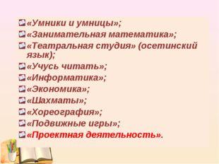 «Умники и умницы»; «Занимательная математика»; «Театральная студия» (осетинск