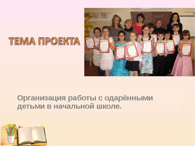 Организация работы с одарёнными детьми в начальной школе.