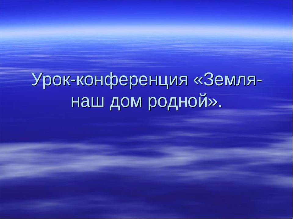 Урок-конференция «Земля-наш дом родной».