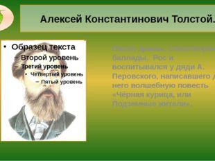 Алексей Константинович Толстой. Писал драмы, стихотворения, баллады. Рос и во