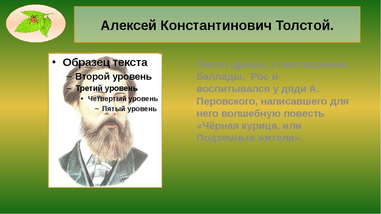 Алексей Константинович Толстой. Писал драмы, стихотворения, баллады. Рос и во...