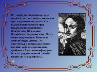 В Петербурге Лермонтов сразу вошёл в свет, его видели во многих аристократиче