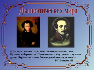 «Нет двух поэтов столь существенно различных, как Пушкин и Лермонтов. Пушкин
