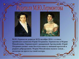 М.Ю.Лермонтов родился 3(15) октября 1814 г. в семье армейского капитана Юрия