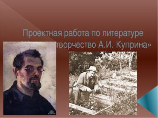 Проектная работа по литературе «Жизнь и творчество А.И. Куприна»
