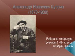 Александр Иванович Куприн (1870-1938) Работа по литературе ученицы 7 «Б» клас