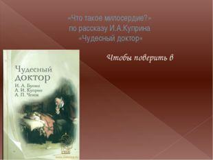«Что такое милосердие?» по рассказу И.А.Куприна «Чудесный доктор» Чтобы повер