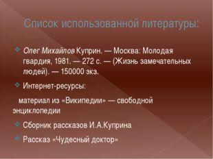Список использованной литературы: Олег Михайлов Куприн. — Москва: Молодая гва