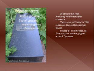 25 августа 1938 года Александр Иванович Куприн скончался. Умер в ночь на 25