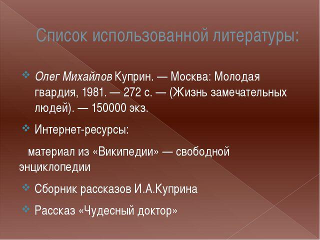 Список использованной литературы: Олег Михайлов Куприн. — Москва: Молодая гва...