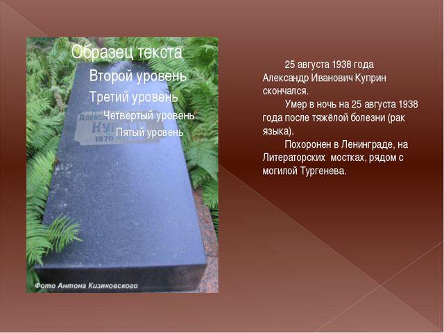 25 августа 1938 года Александр Иванович Куприн скончался. Умер в ночь на 25...