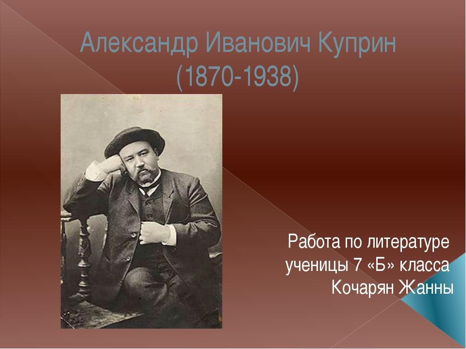Александр Иванович Куприн (1870-1938) Работа по литературе ученицы 7 «Б» клас...