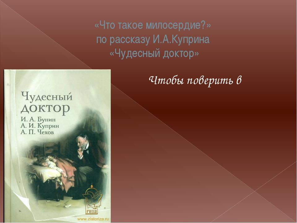 «Что такое милосердие?» по рассказу И.А.Куприна «Чудесный доктор» Чтобы повер...