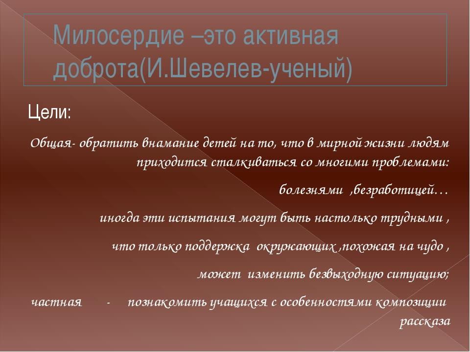 Милосердие –это активная доброта(И.Шевелев-ученый) Цели: Общая- обратить внам...