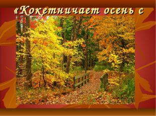 «Кокетничает осень с нами !»
