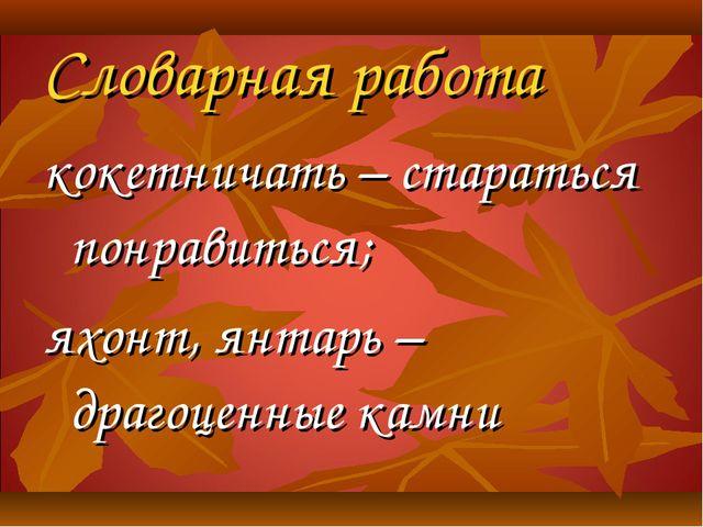 Словарная работа кокетничать – стараться понравиться; яхонт, янтарь – драгоце...