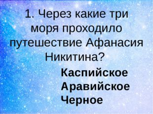1. Через какие три моря проходило путешествие Афанасия Никитина? Каспийское А