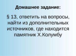 Домашнее задание: § 13, ответить на вопросы, найти из дополнительных источник