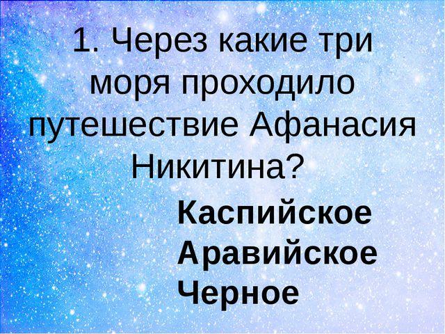 1. Через какие три моря проходило путешествие Афанасия Никитина? Каспийское А...