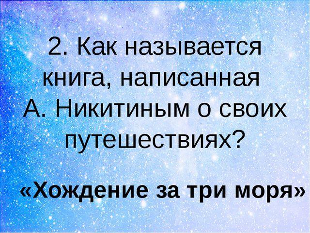 2. Как называется книга, написанная А. Никитиным о своих путешествиях? «Хожде...