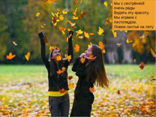 Мы с сестрёнкой очень рады Видеть эту красоту, Мы играем с листопадом, Ловим