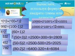 Вычислите, используя формулу квадрата суммы или разности 1012=(100+1)2 10000+