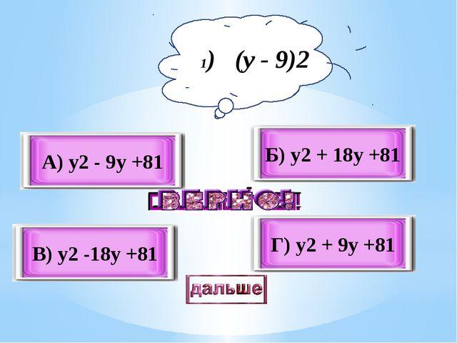 В) y2 -18y +81 А) y2 - 9y +81 Б) y2 + 18y +81 Г) y2 + 9y +81 1) (y - 9)2
