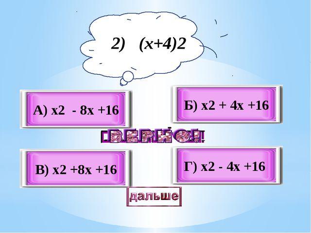 В) x2 +8x +16 А) x2 - 8x +16 Б) x2 + 4x +16 Г) x2 - 4x +16 2) (x+4)2