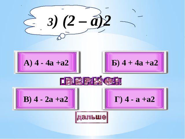 А) 4 - 4a +а2 В) 4 - 2a +а2 Б) 4 + 4a +а2 Г) 4 - a +а2 3) (2 – а)2