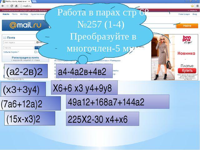 Работа в парах стр 68 №257 (1-4) Преобразуйте в многочлен-5 мин (a2-2в)2 a4-4...