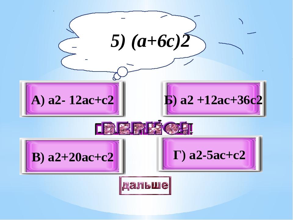 Б) а2 +12ас+36с2 В) а2+20ас+с2 А) а2- 12ас+с2 Г) а2-5ас+с2 5) (а+6с)2
