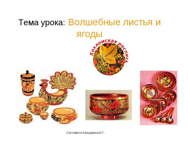 Тема урока: Волшебные листья и ягоды Составила Канцарина Е.Г.