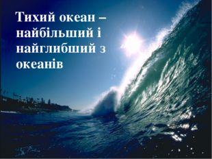 Тихий океан – найбільший і найглибший з океанів