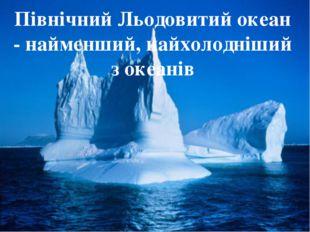 Північний Льодовитий океан - найменший, найхолодніший з океанів