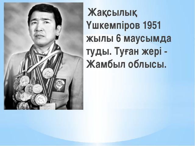 Жақсылық Үшкемпіров 1951 жылы 6 маусымда туды. Туған жері - Жамбыл облысы.