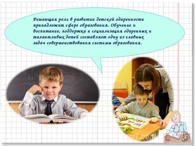 Решающая роль в развитии детской одаренности принадлежит сфере образования. О...
