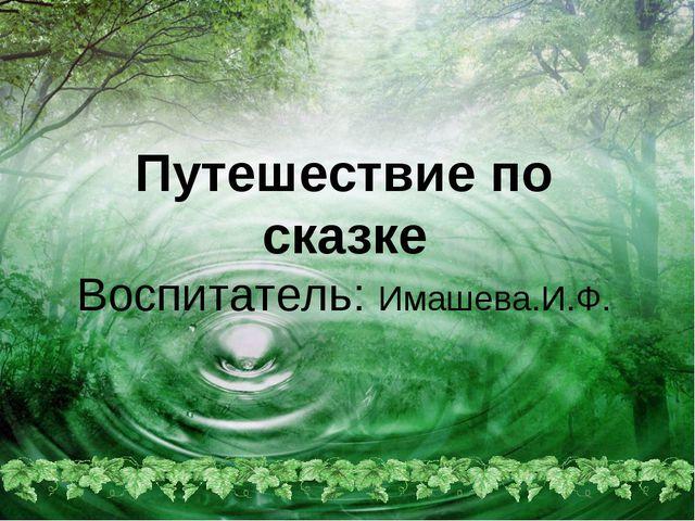 Путешествие по сказке Воспитатель: Имашева.И.Ф.