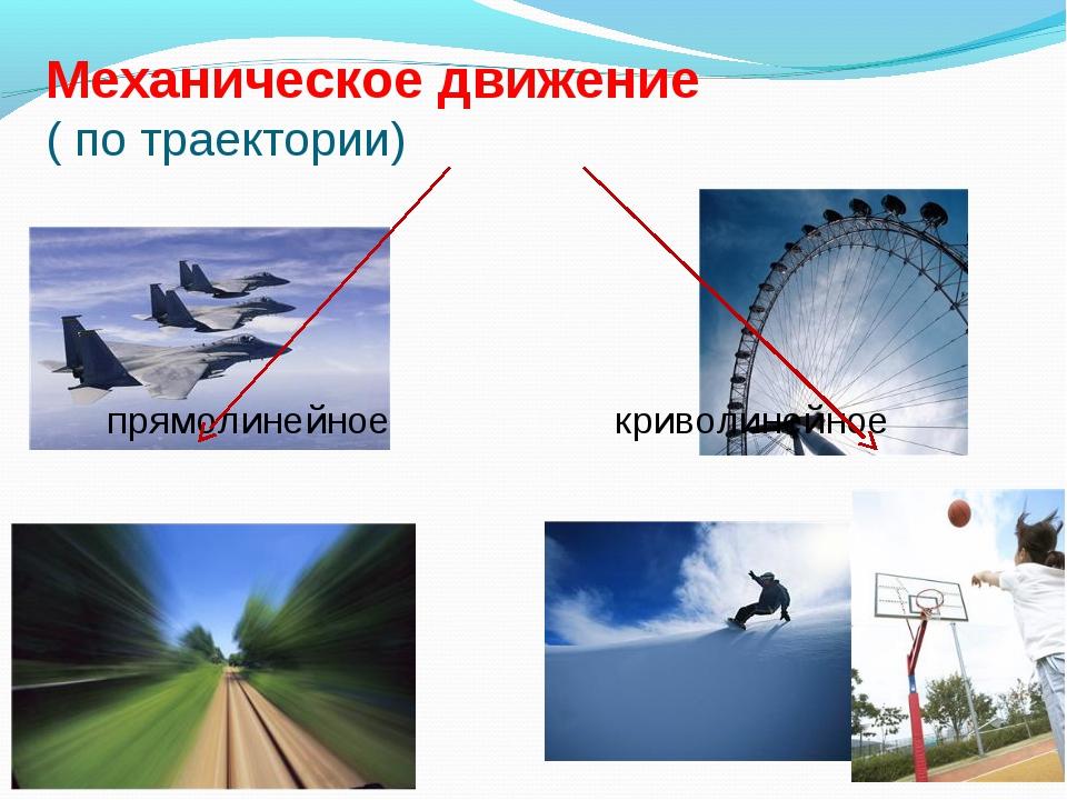 Механическое движение ( по траектории) прямолинейное криволинейное