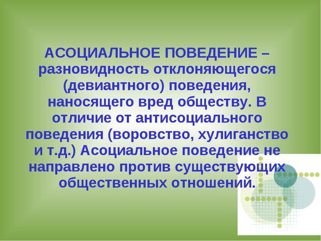 АСОЦИАЛЬНОЕ ПОВЕДЕНИЕ – разновидность отклоняющегося (девиантного) поведения,...