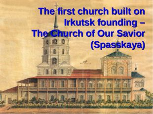 The first church built on Irkutsk founding – The Church of Our Savior (Spassk