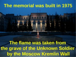 The memorial was built in 1975 The flame was taken from the grave of the Unkn