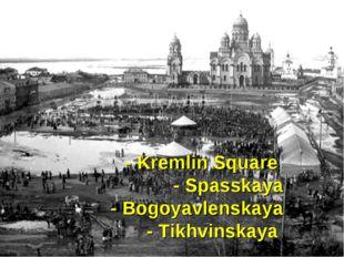 - Kremlin Square - Spasskaya - Bogoyavlenskaya - Tikhvinskaya