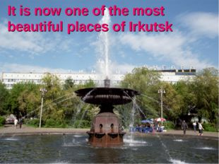 It is now one of the most beautiful places of Irkutsk