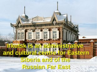 Irkutsk is an administrative and cultural centre for Eastern Siberia and of t