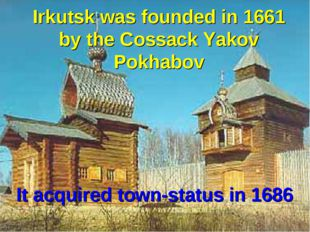Irkutsk was founded in 1661 by the Cossack Yakov Pokhabov It acquired town-st