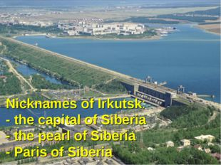 Nicknames of Irkutsk: - the capital of Siberia - the pearl of Siberia - Paris